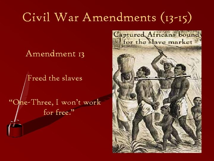 "Civil War Amendments (13 -15) Amendment 13 Freed the slaves ""One-Three, I won't work"