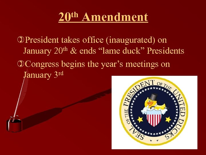 "20 th Amendment )President takes office (inaugurated) on January 20 th & ends ""lame"