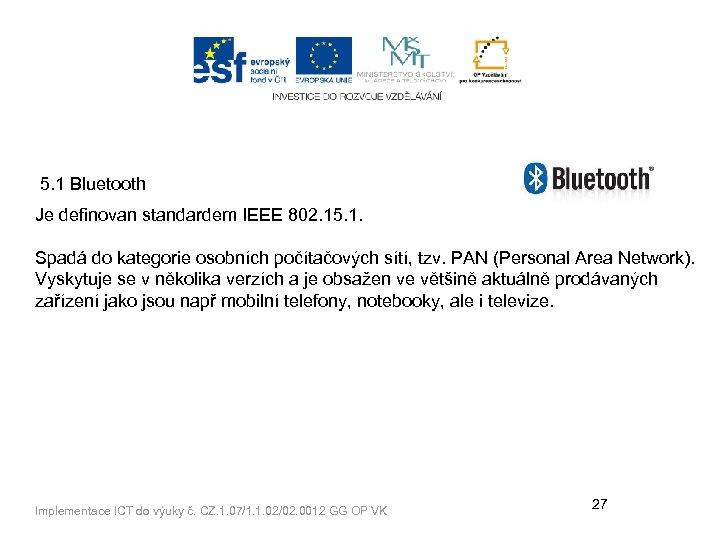 5. 1 Bluetooth Je definovan standardem IEEE 802. 15. 1. Spadá do kategorie osobních