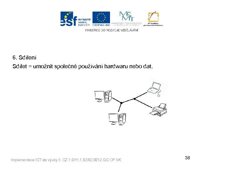6. Sdílení Sdílet = umožnit společné používání hardwaru nebo dat. Implementace ICT do výuky