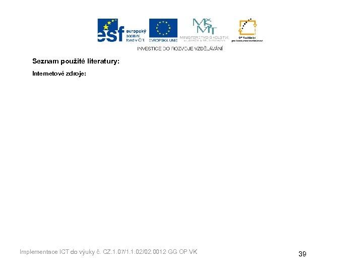 Seznam použité literatury: Internetové zdroje: Implementace ICT do výuky č. CZ. 1. 07/1. 1.
