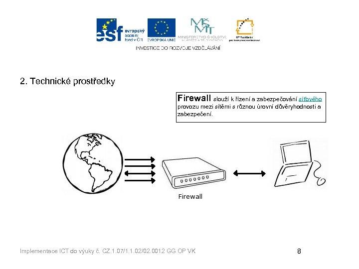 2. Technické prostředky Firewall slouží k řízení a zabezpečování síťového provozu mezi sítěmi s