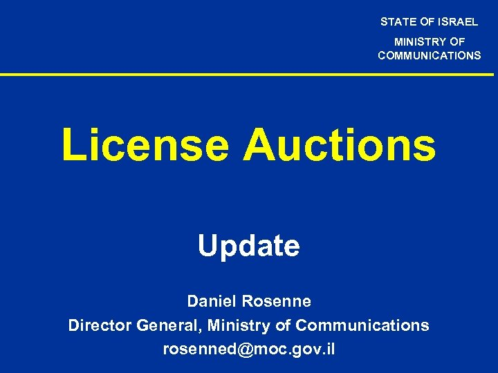 STATE OF ISRAEL MINISTRY OF COMMUNICATIONS License Auctions Update Daniel Rosenne Director General, Ministry