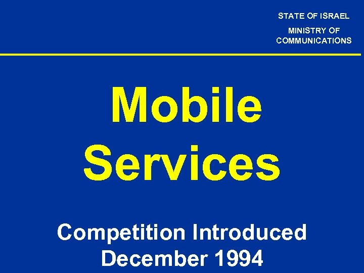 STATE OF ISRAEL MINISTRY OF COMMUNICATIONS Mobile Services Competition Introduced December 1994