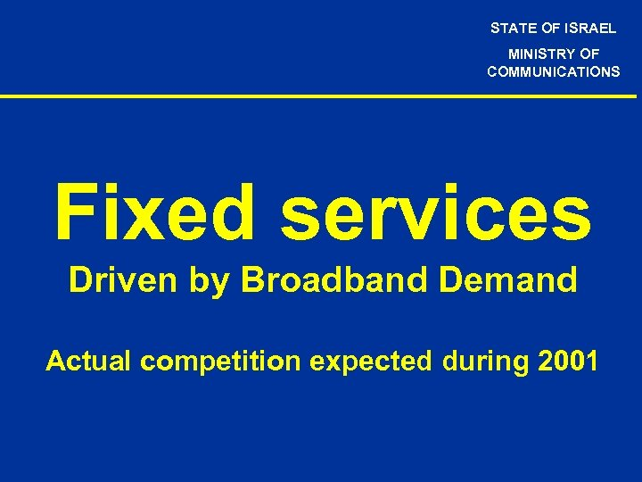 STATE OF ISRAEL MINISTRY OF COMMUNICATIONS Fixed services Driven by Broadband Demand Actual competition