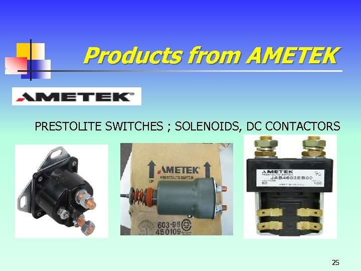 Products from AMETEK PRESTOLITE SWITCHES ; SOLENOIDS, DC CONTACTORS 25