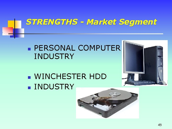 STRENGTHS - Market Segment n n n PERSONAL COMPUTER INDUSTRY WINCHESTER HDD INDUSTRY 49