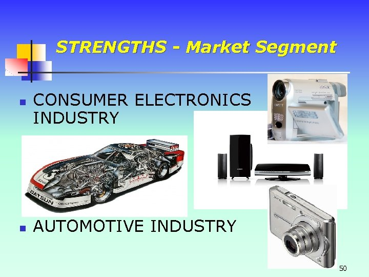 STRENGTHS - Market Segment n n CONSUMER ELECTRONICS INDUSTRY AUTOMOTIVE INDUSTRY 50