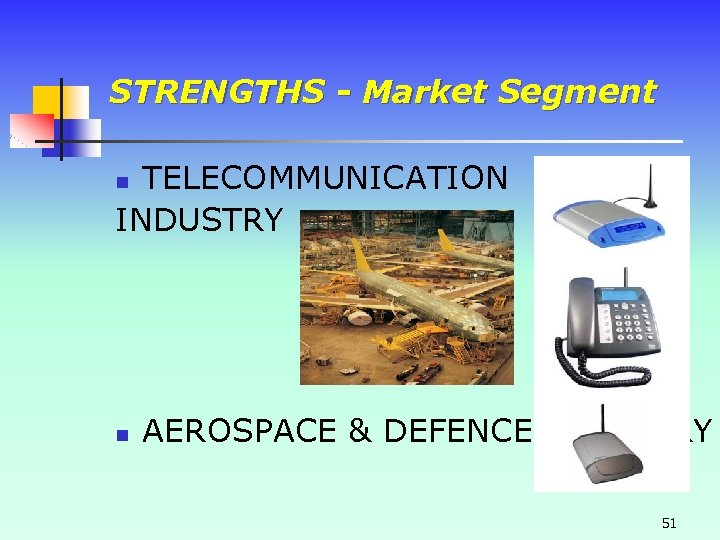 STRENGTHS - Market Segment TELECOMMUNICATION INDUSTRY n n AEROSPACE & DEFENCE INDUSTRY 51