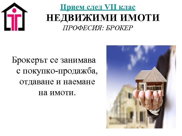 Прием след VII клас НЕДВИЖИМИ ИМОТИ ПРОФЕСИЯ: БРОКЕР Брокерът се занимава с покупко-продажба, отдаване