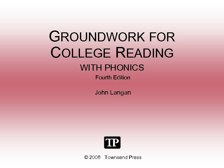 GROUNDWORK FOR COLLEGE READING WITH PHONICS Fourth Edition John Langan © 2008 Townsend Press
