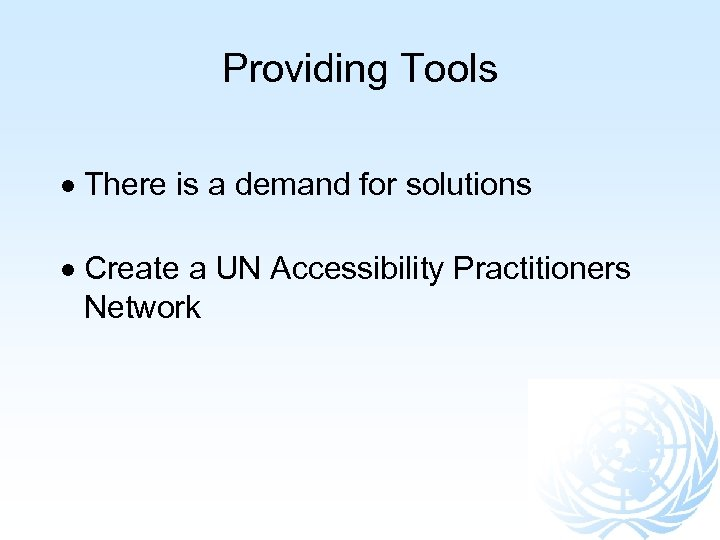Providing Tools There is a demand for solutions Create a UN Accessibility Practitioners Network