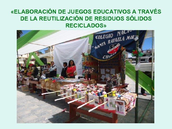 «ELABORACIÓN DE JUEGOS EDUCATIVOS A TRAVÉS DE LA REUTILIZACIÓN DE RESIDUOS SÓLIDOS RECICLADOS»