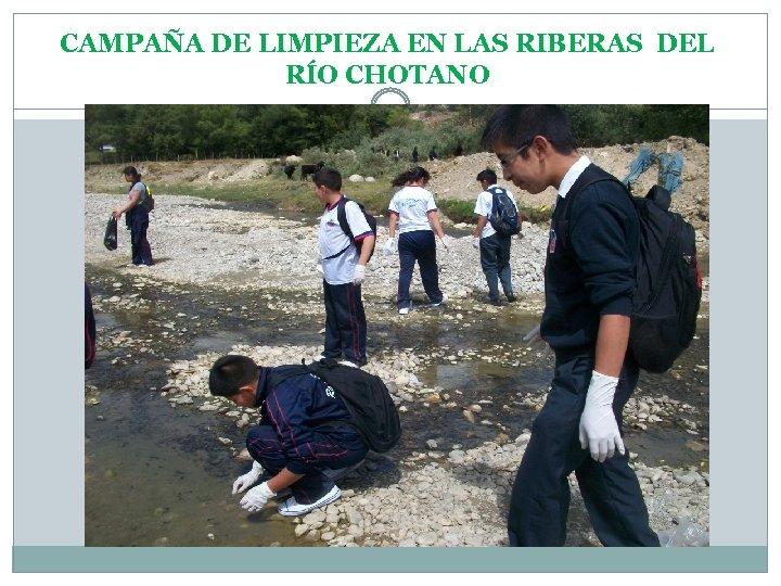CAMPAÑA DE LIMPIEZA EN LAS RIBERAS DEL RÍO CHOTANO