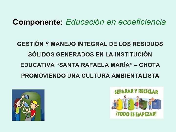 Componente: Educación en ecoeficiencia GESTIÓN Y MANEJO INTEGRAL DE LOS RESIDUOS SÓLIDOS GENERADOS EN