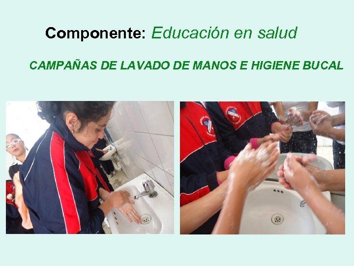 Componente: Educación en salud CAMPAÑAS DE LAVADO DE MANOS E HIGIENE BUCAL