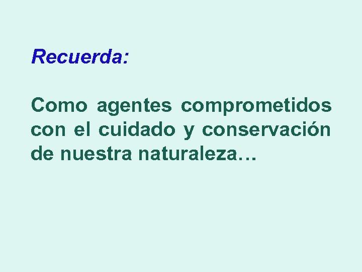 Recuerda: Como agentes comprometidos con el cuidado y conservación de nuestra naturaleza…