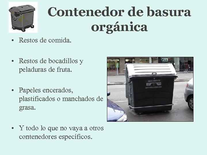 Contenedor de basura orgánica • Restos de comida. • Restos de bocadillos y peladuras