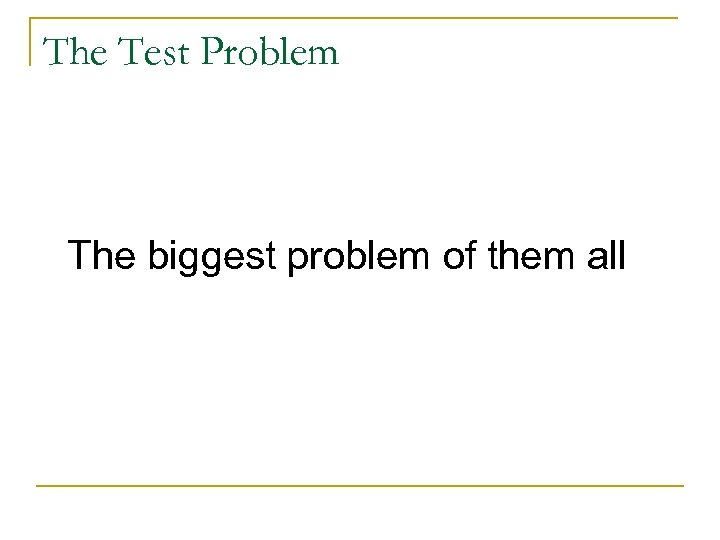 The Test Problem The biggest problem of them all