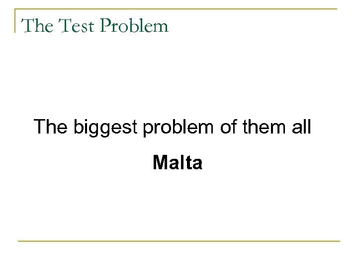 The Test Problem The biggest problem of them all Malta