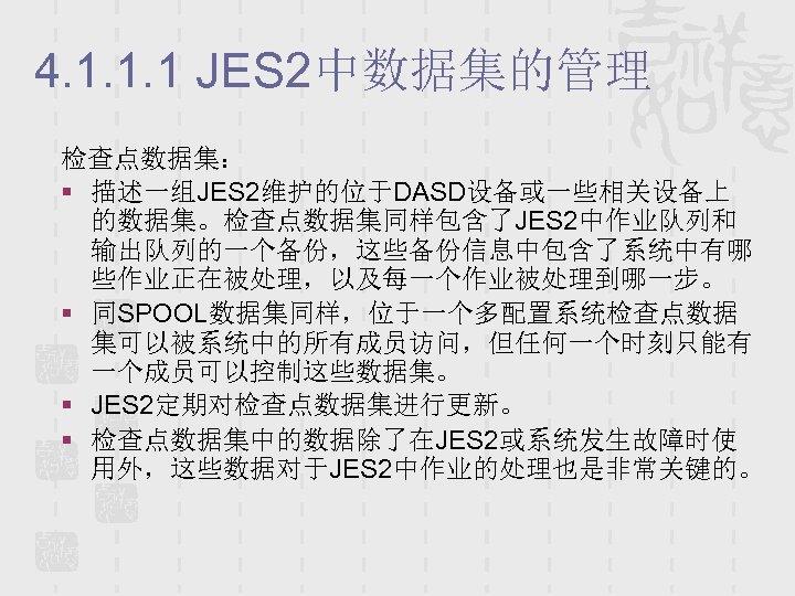 4. 1. 1. 1 JES 2中数据集的管理 检查点数据集: § 描述一组JES 2维护的位于DASD设备或一些相关设备上 的数据集。检查点数据集同样包含了JES 2中作业队列和 输出队列的一个备份,这些备份信息中包含了系统中有哪 些作业正在被处理,以及每一个作业被处理到哪一步。