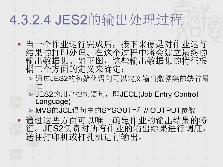 4. 3. 2. 4 JES 2的输出处理过程 § 当一个作业运行完成后,接下来便是对作业运行 结果的打印处理。在这个过程中将会建立最终的 输出数据集。如下图,这些输出数据集的特征根 据三个方面的定义来确定: Ø 通过JES 2的初始化语句可以定义输出数据集的缺省属