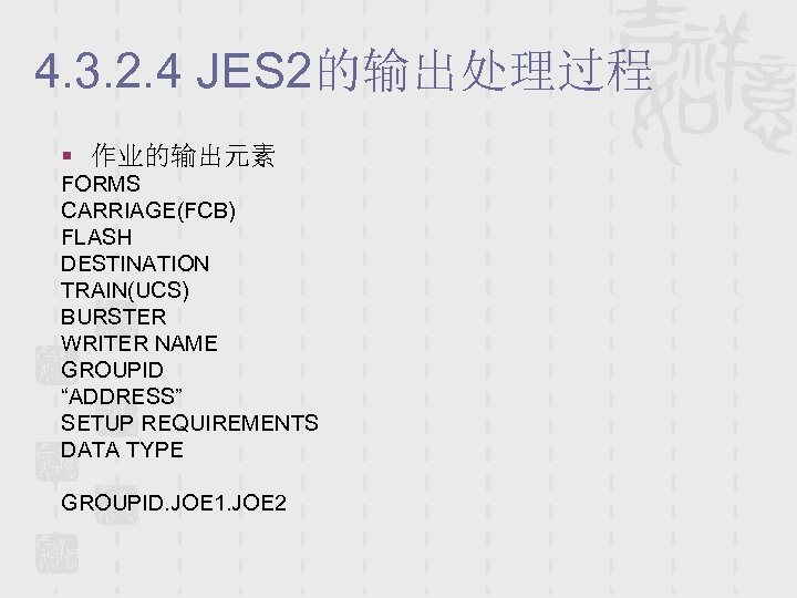 4. 3. 2. 4 JES 2的输出处理过程 § 作业的输出元素 FORMS CARRIAGE(FCB) FLASH DESTINATION TRAIN(UCS) BURSTER