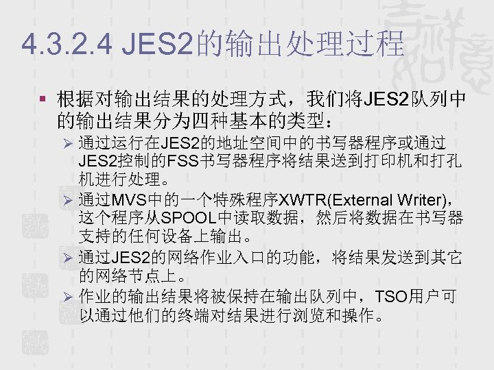 4. 3. 2. 4 JES 2的输出处理过程 § 根据对输出结果的处理方式,我们将JES 2队列中 的输出结果分为四种基本的类型: Ø 通过运行在JES 2的地址空间中的书写器程序或通过 JES