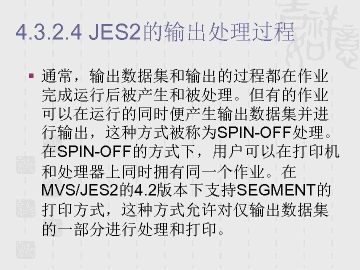 4. 3. 2. 4 JES 2的输出处理过程 § 通常,输出数据集和输出的过程都在作业 完成运行后被产生和被处理。但有的作业 可以在运行的同时便产生输出数据集并进 行输出,这种方式被称为SPIN-OFF处理。 在SPIN-OFF的方式下,用户可以在打印机 和处理器上同时拥有同一个作业。在 MVS/JES