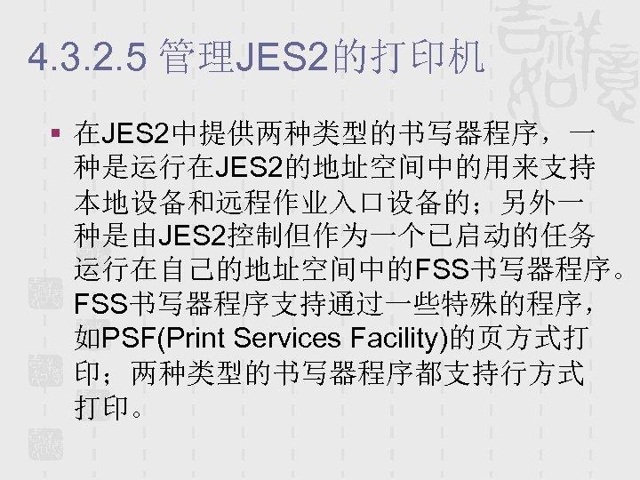 4. 3. 2. 5 管理JES 2的打印机 § 在JES 2中提供两种类型的书写器程序,一 种是运行在JES 2的地址空间中的用来支持 本地设备和远程作业入口设备的;另外一 种是由JES 2控制但作为一个已启动的任务