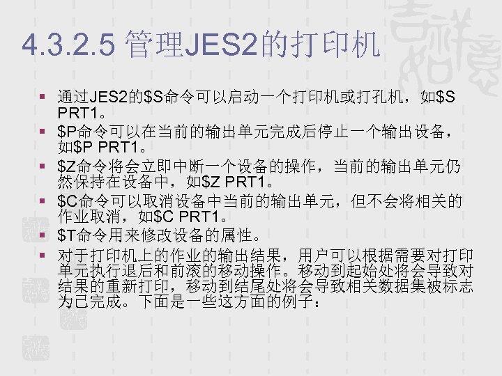 4. 3. 2. 5 管理JES 2的打印机 § 通过JES 2的$S命令可以启动一个打印机或打孔机,如$S PRT 1。 § $P命令可以在当前的输出单元完成后停止一个输出设备, 如$P