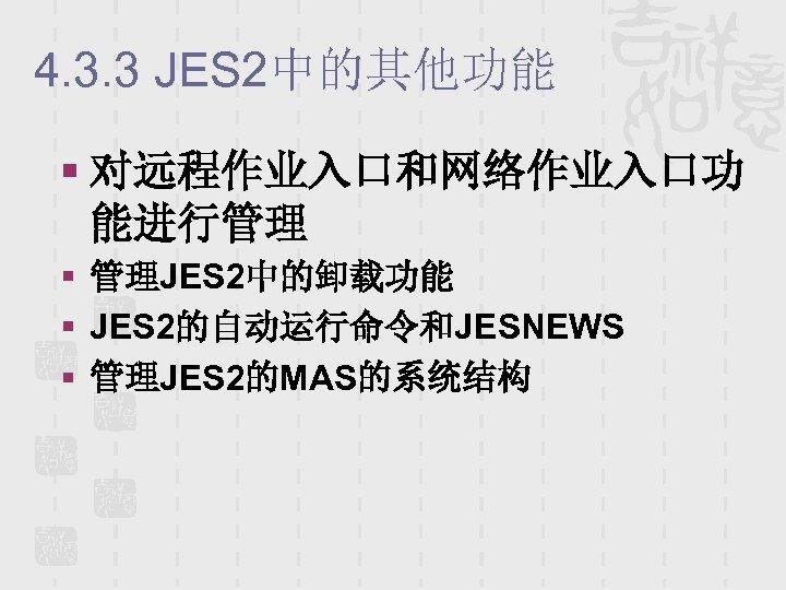 4. 3. 3 JES 2中的其他功能 § 对远程作业入口和网络作业入口功 能进行管理 § 管理JES 2中的卸载功能 § JES 2的自动运行命令和JESNEWS
