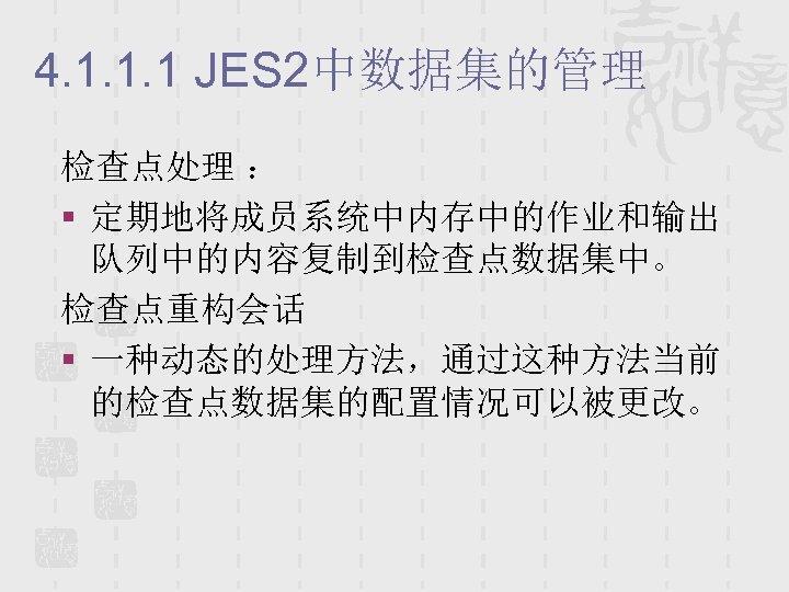 4. 1. 1. 1 JES 2中数据集的管理 检查点处理 : § 定期地将成员系统中内存中的作业和输出 队列中的内容复制到检查点数据集中。 检查点重构会话 § 一种动态的处理方法,通过这种方法当前
