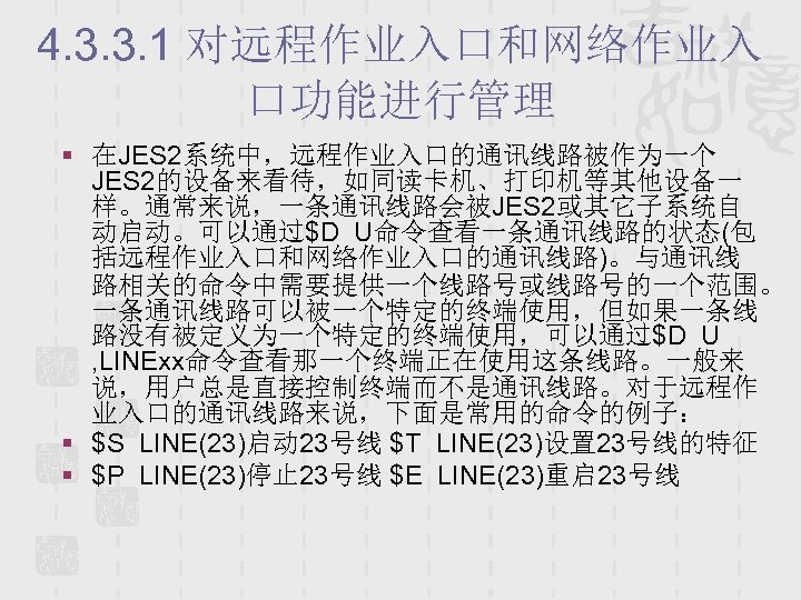 4. 3. 3. 1 对远程作业入口和网络作业入 口功能进行管理 § 在JES 2系统中,远程作业入口的通讯线路被作为一个 JES 2的设备来看待,如同读卡机、打印机等其他设备一 样。通常来说,一条通讯线路会被JES 2或其它子系统自 动启动。可以通过$D