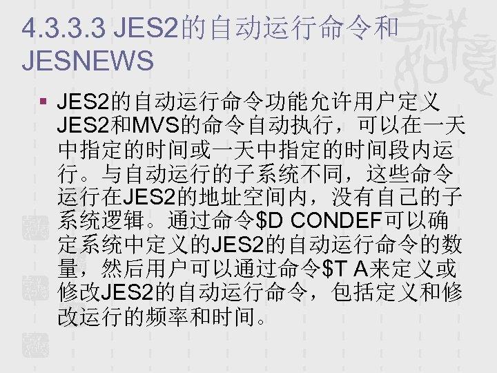 4. 3. 3. 3 JES 2的自动运行命令和 JESNEWS § JES 2的自动运行命令功能允许用户定义 JES 2和MVS的命令自动执行,可以在一天 中指定的时间或一天中指定的时间段内运 行。与自动运行的子系统不同,这些命令