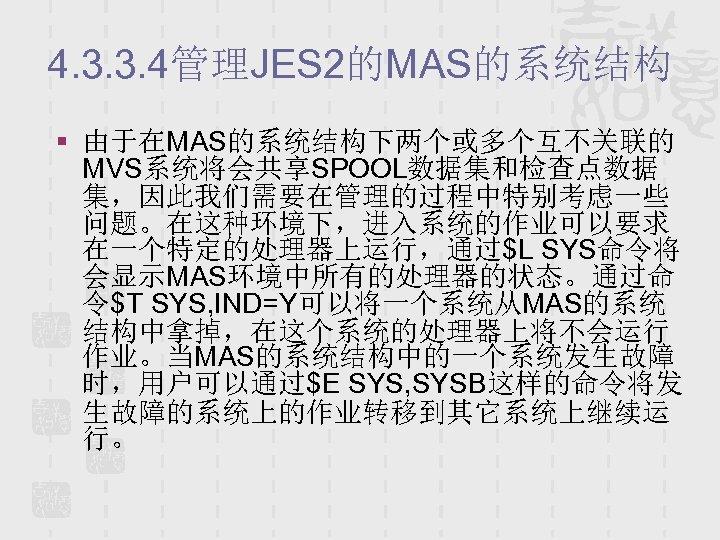 4. 3. 3. 4管理JES 2的MAS的系统结构 § 由于在MAS的系统结构下两个或多个互不关联的 MVS系统将会共享SPOOL数据集和检查点数据 集,因此我们需要在管理的过程中特别考虑一些 问题。在这种环境下,进入系统的作业可以要求 在一个特定的处理器上运行,通过$L SYS命令将 会显示MAS环境中所有的处理器的状态。通过命 令$T