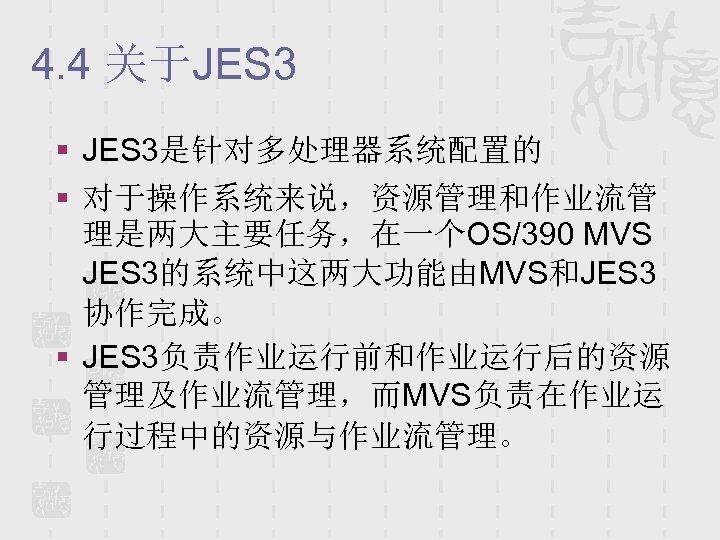 4. 4 关于JES 3 § JES 3是针对多处理器系统配置的 § 对于操作系统来说,资源管理和作业流管 理是两大主要任务,在一个OS/390 MVS JES 3的系统中这两大功能由MVS和JES 3