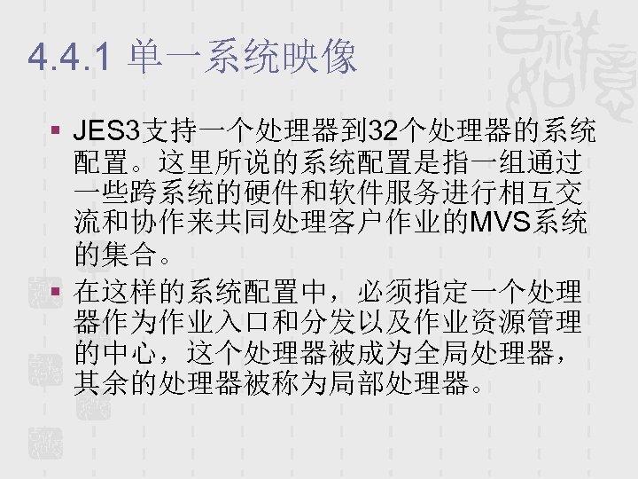 4. 4. 1 单一系统映像 § JES 3支持一个处理器到 32个处理器的系统 配置。这里所说的系统配置是指一组通过 一些跨系统的硬件和软件服务进行相互交 流和协作来共同处理客户作业的MVS系统 的集合。 § 在这样的系统配置中,必须指定一个处理