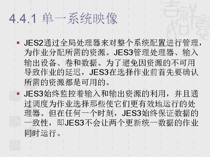 4. 4. 1 单一系统映像 § JES 2通过全局处理器来对整个系统配置进行管理, 为作业分配所需的资源。JES 3管理处理器、输入 输出设备、卷和数据。为了避免因资源的不可用 导致作业的延迟,JES 3在选择作业前首先要确认 所需的资源都是可用的。 §