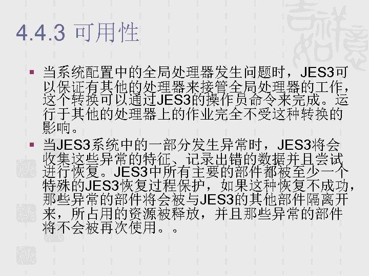 4. 4. 3 可用性 § 当系统配置中的全局处理器发生问题时,JES 3可 以保证有其他的处理器来接管全局处理器的 作, 这个转换可以通过JES 3的操作员命令来完成。运 行于其他的处理器上的作业完全不受这种转换的 影响。 §