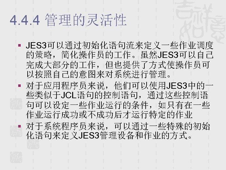 4. 4. 4 管理的灵活性 § JES 3可以通过初始化语句流来定义一些作业调度 的策略,简化操作员的 作。虽然JES 3可以自己 完成大部分的 作,但也提供了方式使操作员可 以按照自己的意图来对系统进行管理。 §