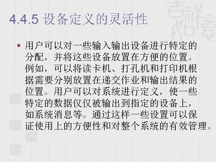 4. 4. 5 设备定义的灵活性 § 用户可以对一些输入输出设备进行特定的 分配,并将这些设备放置在方便的位置。 例如,可以将读卡机、打孔机和打印机根 据需要分别放置在递交作业和输出结果的 位置。用户可以对系统进行定义,使一些 特定的数据仅仅被输出到指定的设备上, 如系统消息等。通过这样一些设置可以保 证使用上的方便性和对整个系统的有效管理。