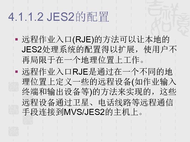 4. 1. 1. 2 JES 2的配置 § 远程作业入口(RJE)的方法可以让本地的 JES 2处理系统的配置得以扩展,使用户不 再局限于在一个地理位置上 作。 § 远程作业入口RJE是通过在一个不同的地