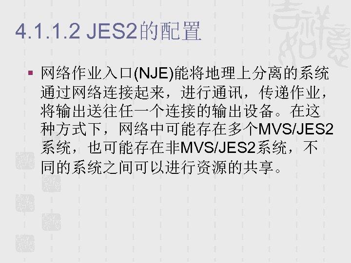 4. 1. 1. 2 JES 2的配置 § 网络作业入口(NJE)能将地理上分离的系统 通过网络连接起来,进行通讯,传递作业, 将输出送往任一个连接的输出设备。在这 种方式下,网络中可能存在多个MVS/JES 2 系统,也可能存在非MVS/JES 2系统,不