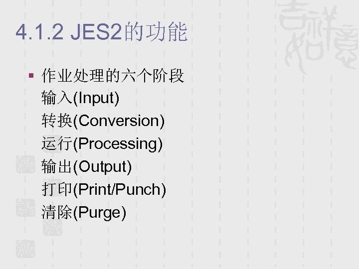 4. 1. 2 JES 2的功能 § 作业处理的六个阶段 输入(Input) 转换(Conversion) 运行(Processing) 输出(Output) 打印(Print/Punch) 清除(Purge)