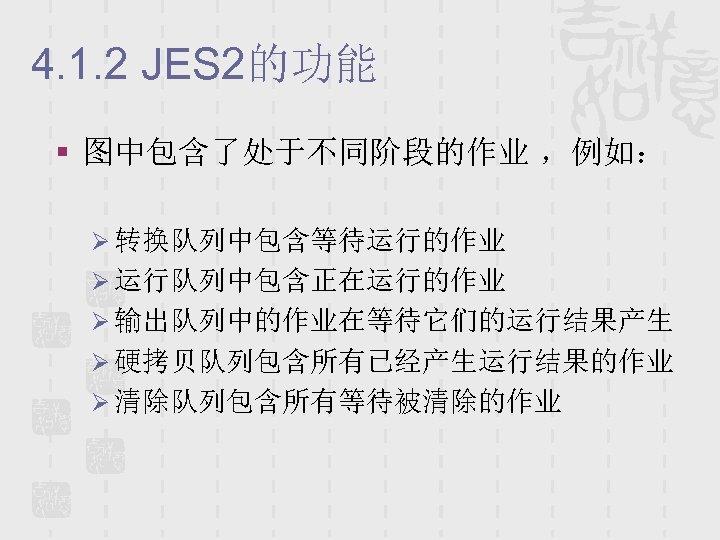 4. 1. 2 JES 2的功能 § 图中包含了处于不同阶段的作业 ,例如: Ø 转换队列中包含等待运行的作业 Ø 运行队列中包含正在运行的作业 Ø 输出队列中的作业在等待它们的运行结果产生