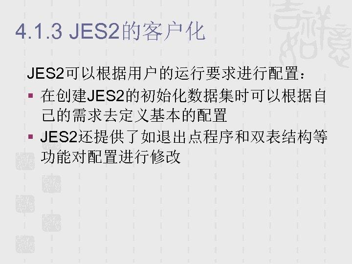 4. 1. 3 JES 2的客户化 JES 2可以根据用户的运行要求进行配置: § 在创建JES 2的初始化数据集时可以根据自 己的需求去定义基本的配置 § JES 2还提供了如退出点程序和双表结构等