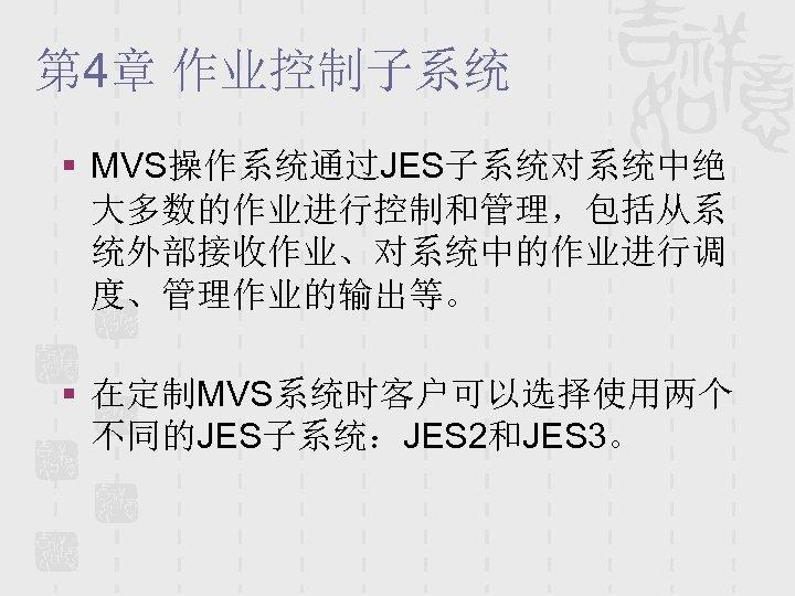 第 4章 作业控制子系统 § MVS操作系统通过JES子系统对系统中绝 大多数的作业进行控制和管理,包括从系 统外部接收作业、对系统中的作业进行调 度、管理作业的输出等。 § 在定制MVS系统时客户可以选择使用两个 不同的JES子系统:JES 2和JES 3。