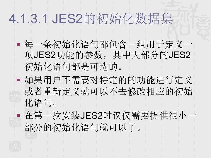 4. 1. 3. 1 JES 2的初始化数据集 § 每一条初始化语句都包含一组用于定义一 项JES 2功能的参数,其中大部分的JES 2 初始化语句都是可选的。 § 如果用户不需要对特定的的功能进行定义