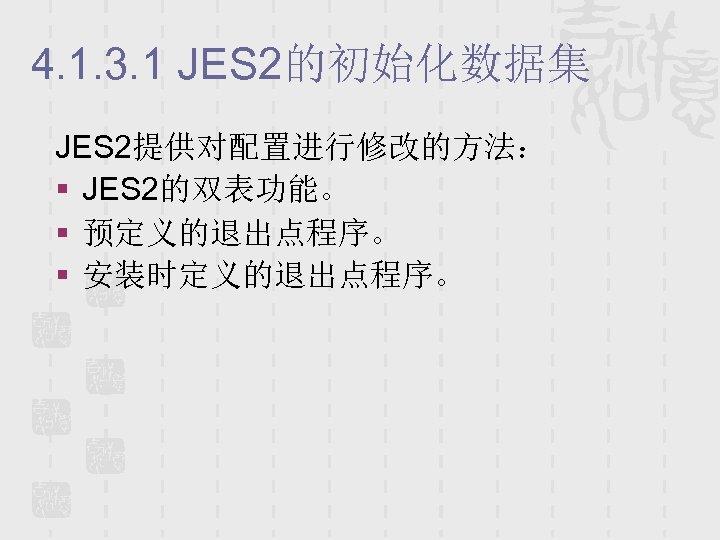 4. 1. 3. 1 JES 2的初始化数据集 JES 2提供对配置进行修改的方法: § JES 2的双表功能。 § 预定义的退出点程序。 §